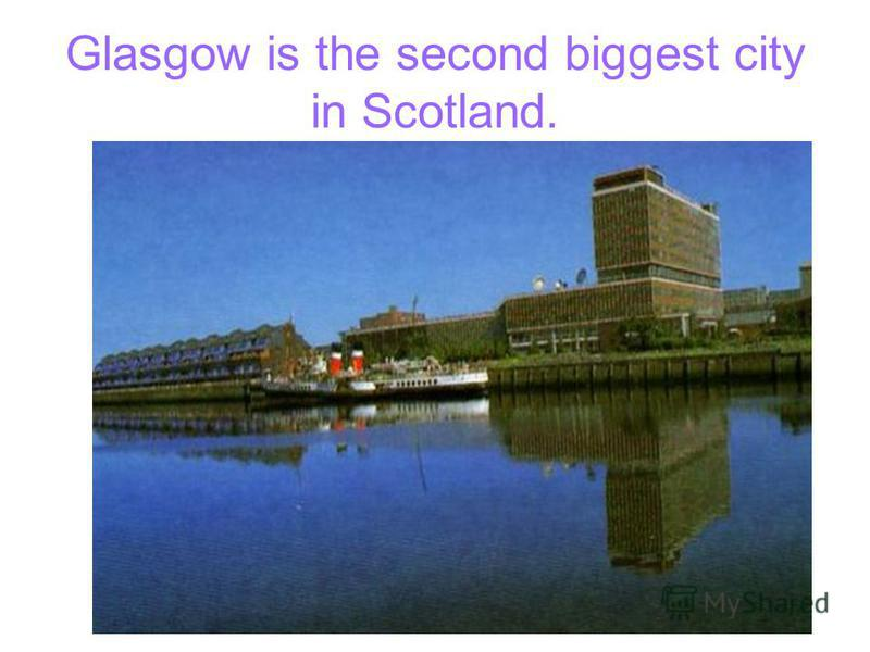 Glasgow is the second biggest city in Scotland.