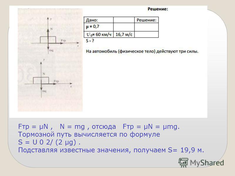 Fтр = μN, N = mg, отсюда Fтр = μN = μmg. Тормозной путь вычисляется по формуле S = U 0 2/ (2 μg). Подставляя известные значения, получаем S= 19,9 м.