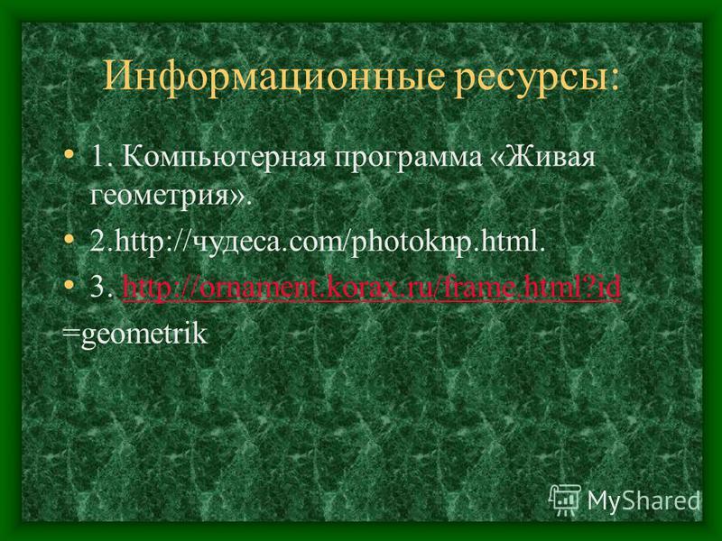 Информационные ресурсы: 1. Компьютерная программа «Живая геометрия». 2.http://чудеса.com/photoknp.html. 3. http://ornament.korax.ru/frame.html?idhttp://ornament.korax.ru/frame.html?id =geometrik