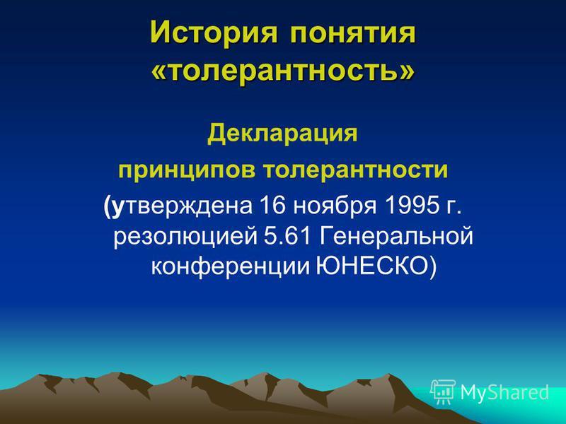 История понятия «толерантность» Декларация принципов толерантности (утверждена 16 ноября 1995 г. резолюцией 5.61 Генеральной конференции ЮНЕСКО)