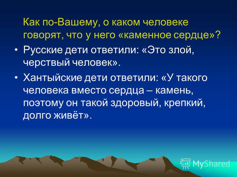 Как по-Вашему, о каком человеке говорят, что у него «каменное сердце»? Русские дети ответили: «Это злой, черствый человек». Хантыйские дети ответили: «У такого человека вместо сердца – камень, поэтому он такой здоровый, крепкий, долго живёт».