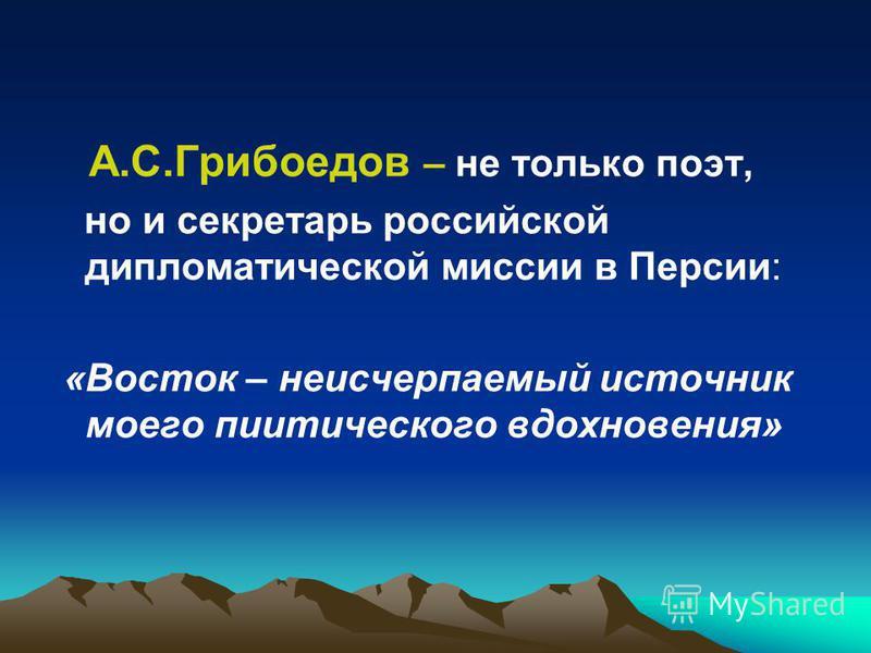 А.С.Грибоедов – не только поэт, но и секретарь российской дипломатической миссии в Персии: «Восток – неисчерпаемый источник моего пиитического вдохновения»