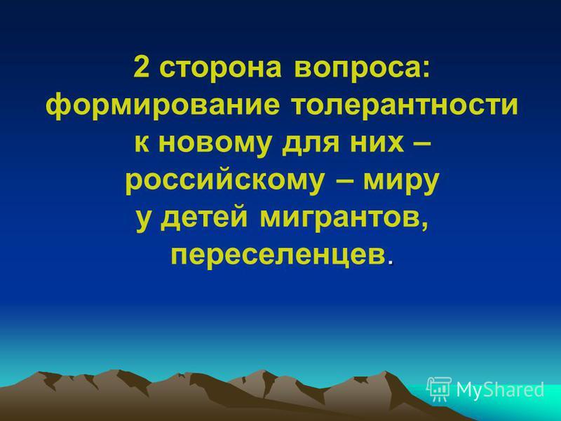 . 2 сторона вопроса: формирование толерантности к новому для них – российскому – миру у детей мигрантов, переселенцев.
