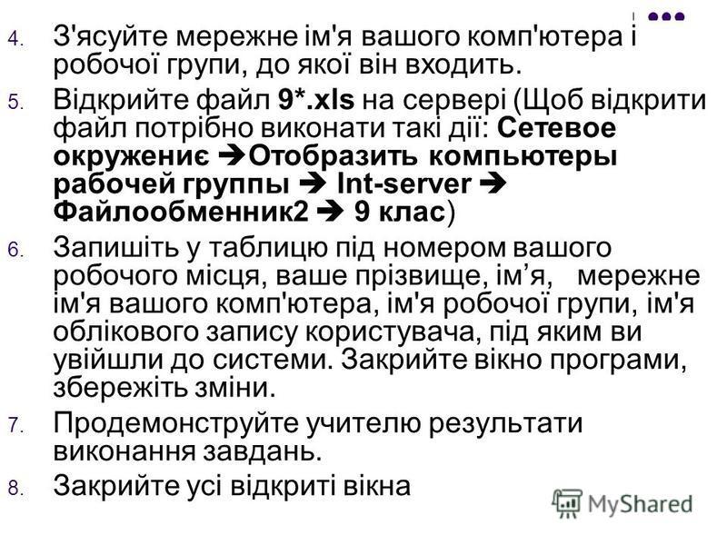 4. З'ясуйте мережне ім'я вашого комп'ютера і робочої групи, до якої він входить. 5. Відкрийте файл 9*.xls на сервері (Щоб відкрити файл потрібно виконати такі дії: Сетевое окружениє Отобразить компьютеры рабочей группы Int-server Файлообменник2 9 кла