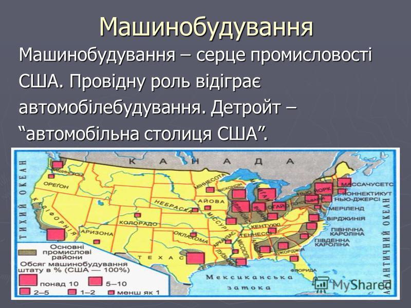 Машинобудування Машинобудування – серце промисловості США. Провідну роль відіграє автомобілебудування. Детройт – автомобільна столиця США.