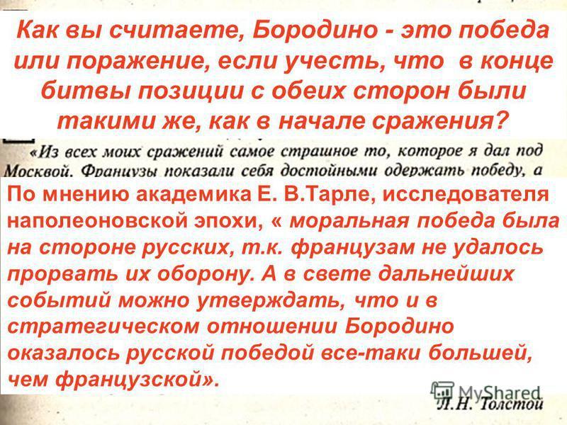 Как вы считаете, Бородино - это победа или поражение, если учесть, что в конце битвы позиции с обеих сторон были такими же, как в начале сражения? По мнению академика Е. В.Тарле, исследователя наполеоновской эпохи, « моральная победа была на стороне
