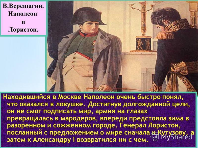 Находившийся в Москве Наполеон очень быстро понял, что оказался в ловушке. Достигнув долгожданной цели, он не смог подписать мир, армия на глазах превращалась в мародеров, впереди предстояла зима в разоренном и сожженном городе. Генерал Лористон, пос