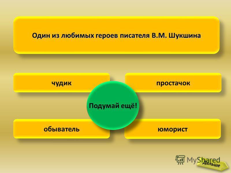 Один из любимых героев писателя В.М. Шукшина чудик простачок обыватель юморист Хорошо! Подумай ещё!