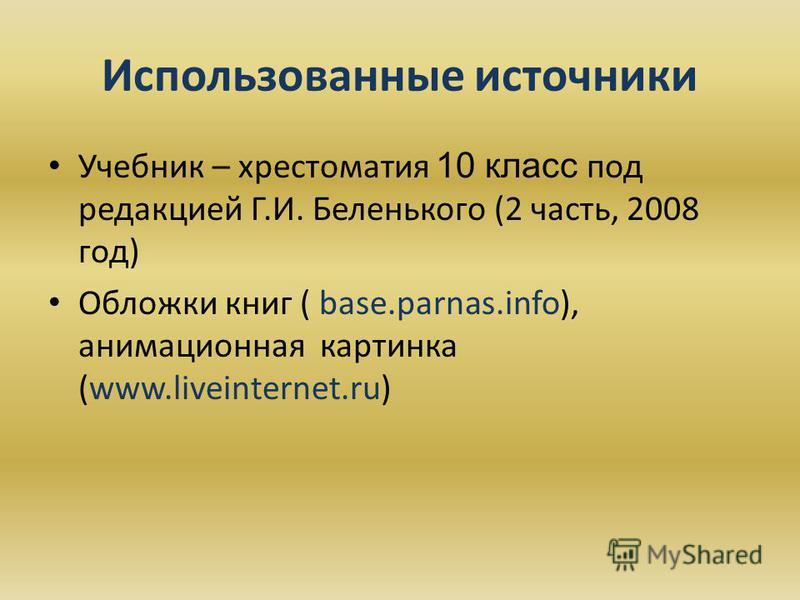 Использованные источники Учебник – хрестоматия 10 класс под редакцией Г.И. Беленького (2 часть, 2008 год) Обложки книг ( base.parnas.info), анимационная картинка (www.liveinternet.ru)