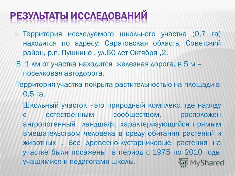 Территория исследуемого школьного участка (0,7 га) находится по адресу: Саратовская область, Советский район, р.п. Пушкино, ул.60 лет Октября,2. В 1 км от участка находится железная дорога, в 5 м – поселковая автодорога. Территория участка покрыта ра