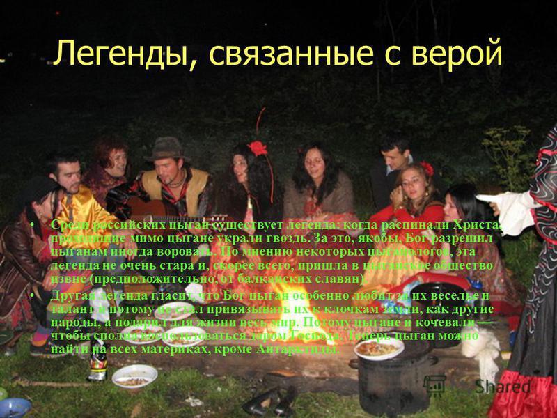 Легенды, связанные с верой Среди российских цыган существует легенда: когда распинали Христа, проходящие мимо цыгане украли гвоздь. За это, якобы, Бог разрешил цыганам иногда воровать. По мнению некоторых цыганологов, эта легенда не очень стара и, ск