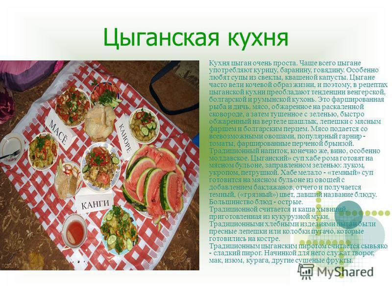 Цыганская кухня Кухня цыган очень проста. Чаще всего цыгане употребляют курицу, баранину, говядину. Особенно любят супы из свеклы, квашеной капусты. Цыгане часто вели кочевой образ жизни, и поэтому, в рецептах цыганской кухни преобладают тенденции ве