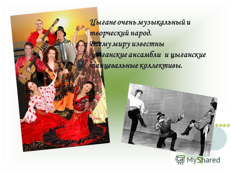Цыгане очень музыкальный и творческий народ. Всему миру известны цыганские ансамбли и цыганские танцевальные коллективы.