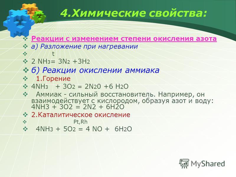 4. Химические свойства: Реакции с изменением степени окисления азота а) Разложение при нагревании t 2 NH 3 = 3N 2 +3H 2 б) Реакции окислении аммиака 1. Горение 4NH 3 + 3O 2 = 2N 2 0 +6 H 2 O Аммиак - сильный восстановитель. Например, он взаимодейству