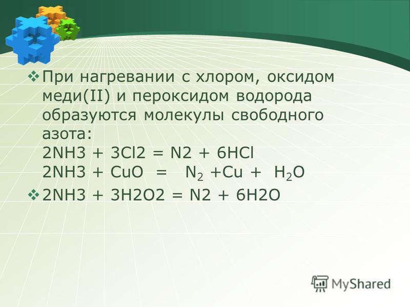 При нагревании с хлором, оксидом меди(II) и пероксидом водорода образуются молекулы свободного азота: 2NH3 + 3Cl2 = N2 + 6HCl 2NH3 + CuО = N 2 +Cu + Н 2 О 2NH3 + 3H2O2 = N2 + 6H2O