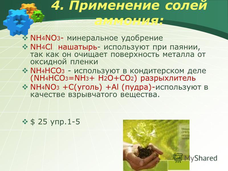 4. Применение солей аммония: NH 4 NO 3 - минеральное удобрение NH 4 Cl нашатырь- используют при паянии, так как он очищает поверхность металла от оксидной пленки NH 4 HCO 3 - используют в кондитерском деле (NH 4 HCO 3 =NH 3 + H 2 O+CO 2 ) разрыхлител