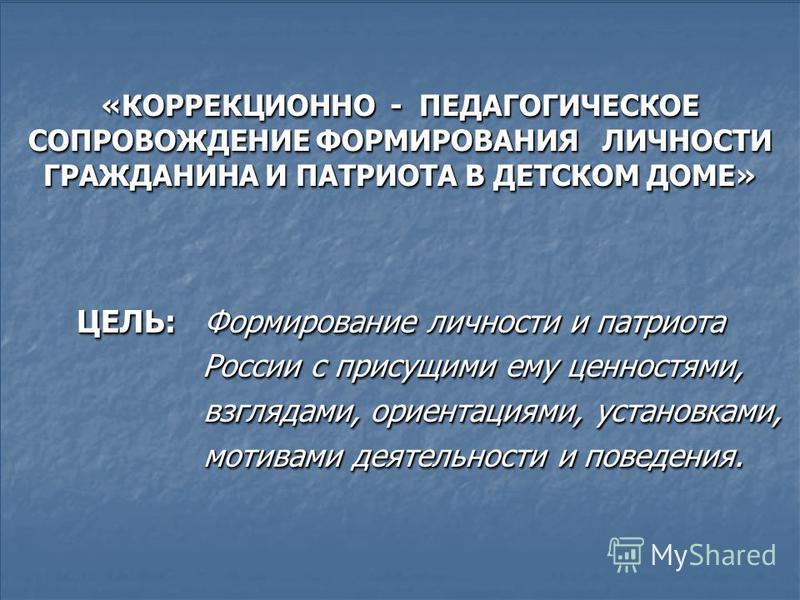 «КОРРЕКЦИОННО - ПЕДАГОГИЧЕСКОЕ СОПРОВОЖДЕНИЕ ФОРМИРОВАНИЯ ЛИЧНОСТИ ГРАЖДАНИНА И ПАТРИОТА В ДЕТСКОМ ДОМЕ» ЦЕЛЬ: Формирование личности и патриота России с присущими ему ценностями, России с присущими ему ценностями, взглядами, ориентациями, установками