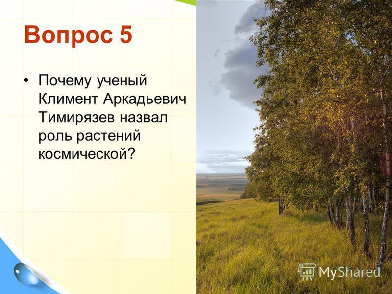 Вопрос 5 Почему ученый Климент Аркадьевич Тимирязев назвал роль растений космической?