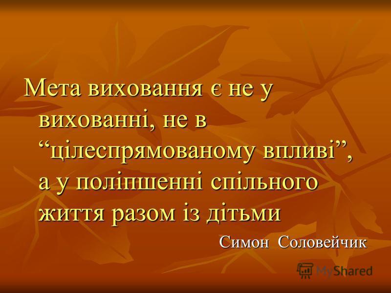 Мета виховання є не у вихованні, не в цілеспрямованому впливі, а у поліпшенні спільного життя разом із дітьми Симон Соловейчик Симон Соловейчик