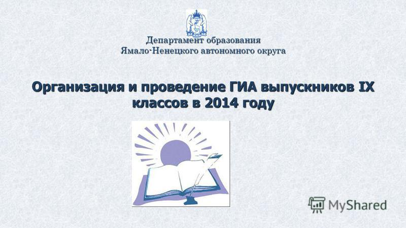 Департамент образования Ямало-Ненецкого автономного округа Организация и проведение ГИА выпускников IX классов в 2014 году