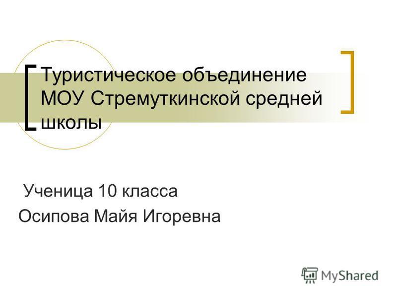 Туристическое объединение МОУ Стремуткинской средней школы Ученица 10 класса Осипова Майя Игоревна