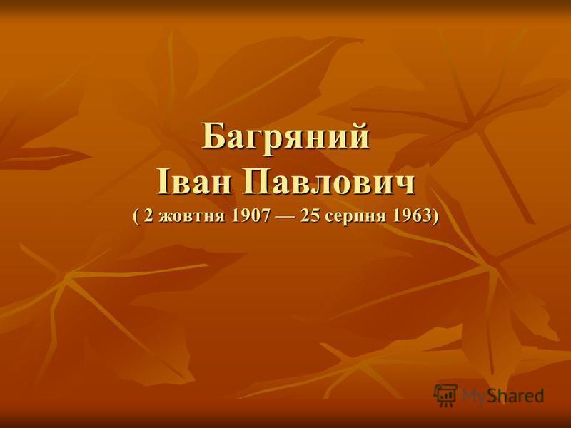 Багряний Іван Павлович ( 2 жовтня 1907 25 серпня 1963)