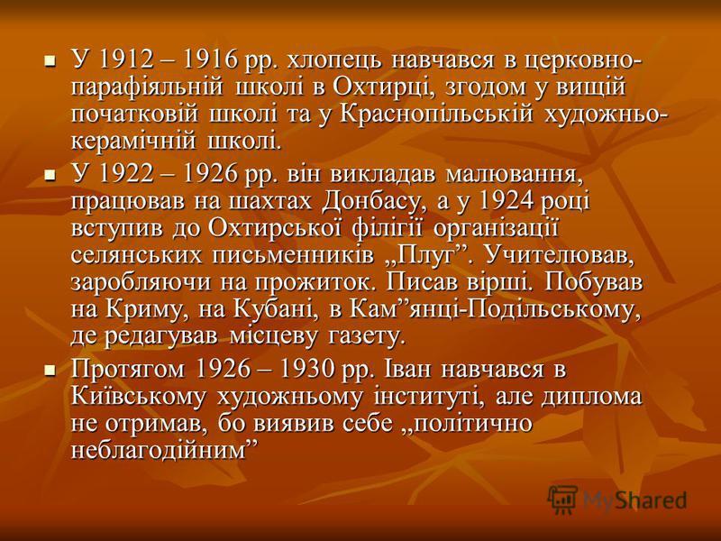У 1912 – 1916 рр. хлопець навчався в церковно- парафіяльній школі в Охтирці, згодом у вищій початковій школі та у Краснопільській художньо- керамічній школі. У 1912 – 1916 рр. хлопець навчався в церковно- парафіяльній школі в Охтирці, згодом у вищій