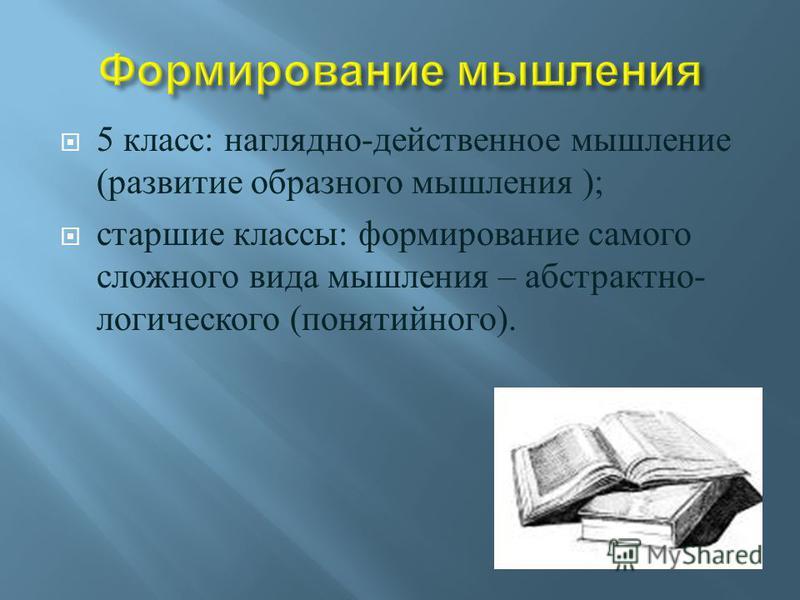 5 класс : наглядно - действенное мышление ( развитие образного мышления ); старшие классы : формирование самого сложного вида мышления – абстрактно - логического ( понятийного ).