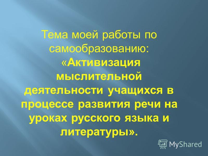 Тема моей работы по самообразованию: «Активизация мыслительной деятельности учащихся в процессе развития речи на уроках русского языка и литературы».