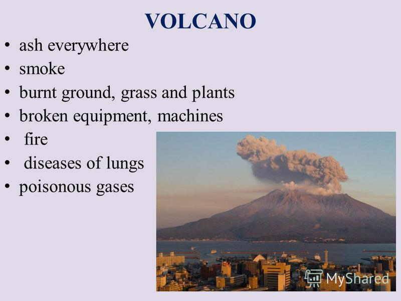 VOLCANO ash everywhere smoke burnt ground, grass and plants broken equipment, machines fire diseases of lungs poisonous gases