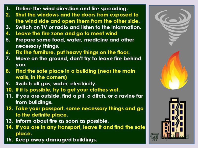 1. Define the wind direction and fire spreading. 2. Shut the windows and the doors from exposed to the wind side and open them from the other side. 3. Switch on TV or radio and listen to the information. 4. Leave the fire zone and go to meet wind 5.