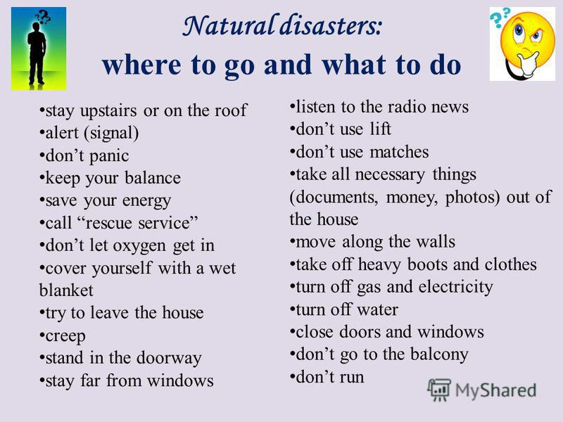 Natural disasters: where to go and what to do stay upstairs or on the roof alert (signal) dont panic keep your balance save your energy call rescue service dont let oxygen get in cover yourself with a wet blanket try to leave the house creep stand in