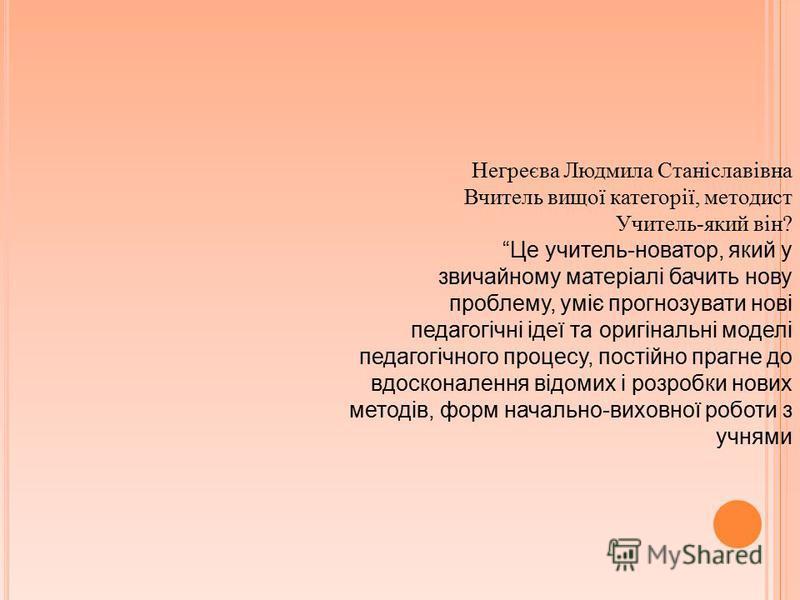 Негреєва Людмила Станіславівна Вчитель вищої категорії, методист Учитель-який він? Це учитель-новатор, який у звичайному матеріалі бачить нову проблему, уміє прогнозувати нові педагогічні ідеї та оригінальні моделі педагогічного процесу, постійно пра