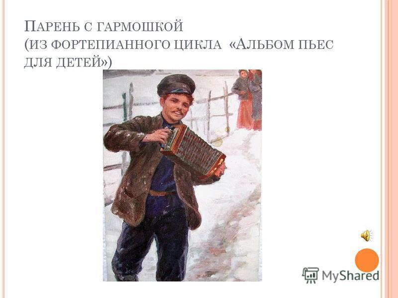 П АРЕНЬ С ГАРМОШКОЙ ( ИЗ ФОРТЕПИАННОГО ЦИКЛА «А ЛЬБОМ ПЬЕС ДЛЯ ДЕТЕЙ »)