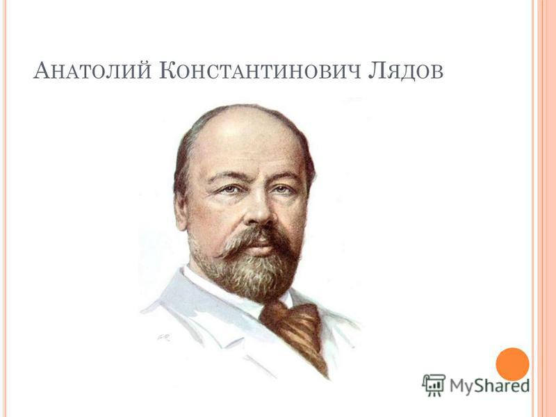 А НАТОЛИЙ К ОНСТАНТИНОВИЧ Л ЯДОВ