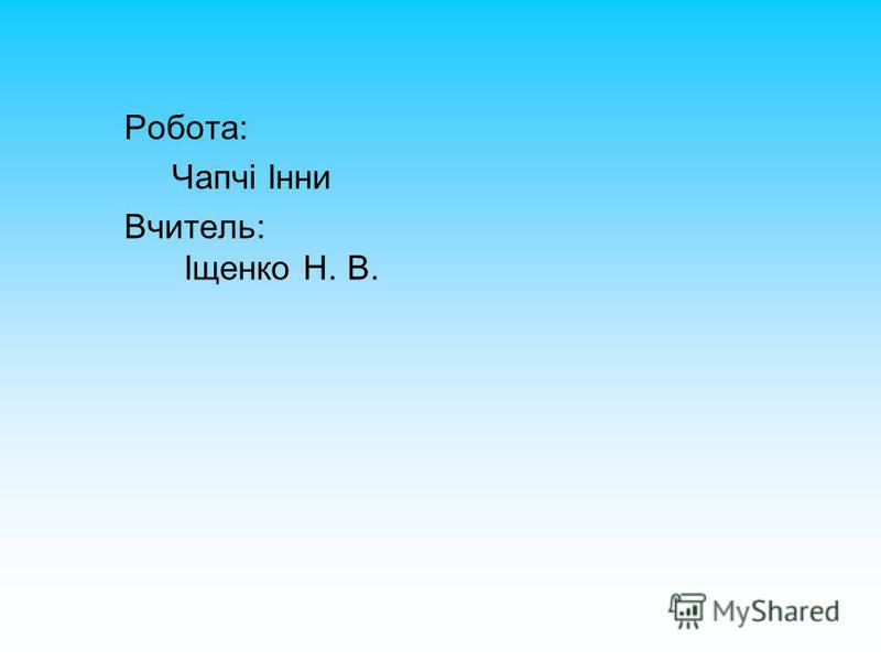 Робота: Чапчі Інни Вчитель: Іщенко Н. В.