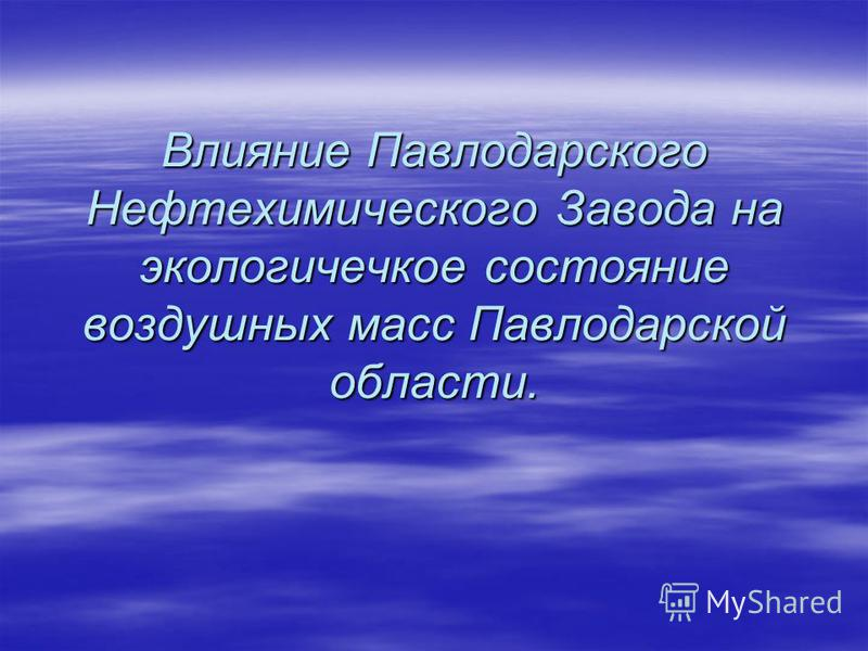 Влияние Павлодарского Нефтехимического Завода на экологическое состояние воздушных масс Павлодарской области.