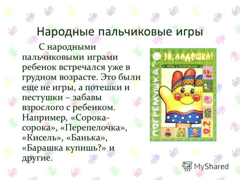 Народные пальчиковые игры С народными пальчиковыми играми ребенок встречался уже в грудном возрасте. Это были еще не игры, а потешки и пастушки – забавы взрослого с ребенком. Например, «Сорока- сорока», «Перепелочка», «Кисель», «Банька», «Барашка куп