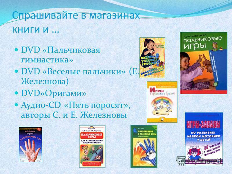 Спрашивайте в магазинах книги и … DVD «Пальчиковая гимнастика» DVD «Веселые пальчики» (Е. Железнова) DVD«Оригами» Аудио-CD «Пять поросят», авторы С. и Е. Железновы