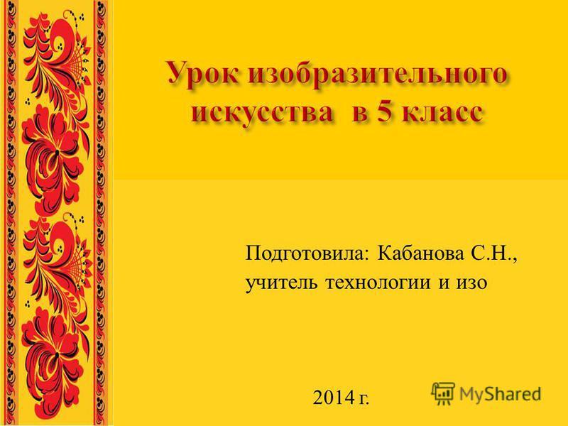 Подготовила : Кабанова С. Н., учитель технологии и изо 2014 г.