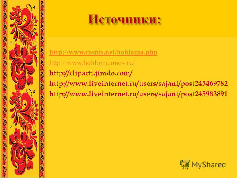 http://www.rospis.net/hohloma.php http://www.hohloma.nnov.ru/ http://cliparti.jimdo.com/ http://www.liveinternet.ru/users/sajani/post245469782 http://www.liveinternet.ru/users/sajani/post245983891