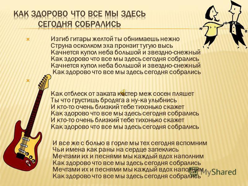 Изгиб гитары желтой ты обнимаешь нежно Струна осколком эха пронзит тугую высь Качнется купол неба большой и звездно-снежный Как здорово что все мы здесь сегодня собрались Качнется купол неба большой и звездно-снежный Как здорово что все мы здесь сего