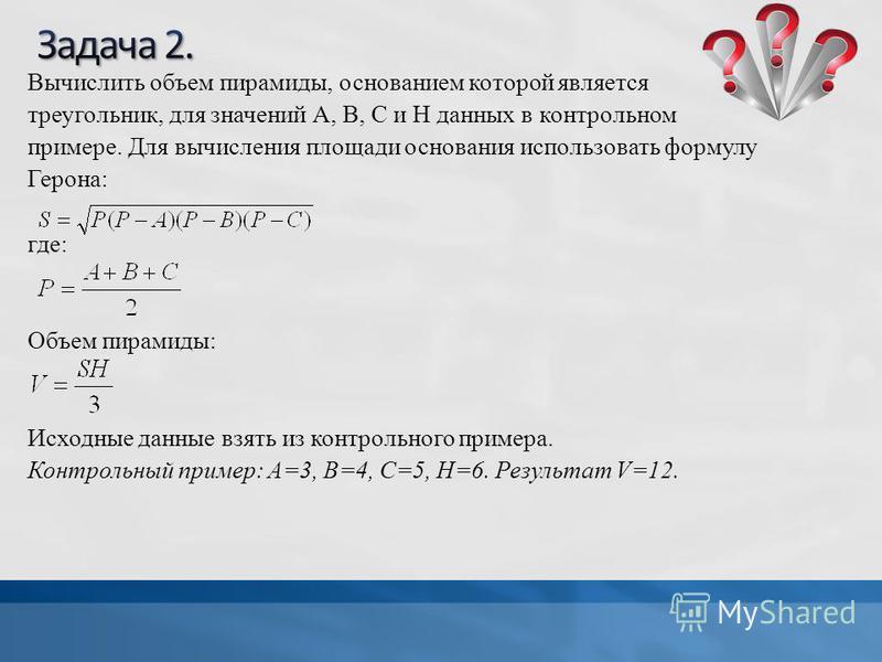 Вычислить объем пирамиды, основанием которой является треугольник, для значений А, В, С и Н данных в контрольном примере. Для вычисления площади основания использовать формулу Герона: где: Объем пирамиды: Исходные данные взять из контрольного примера