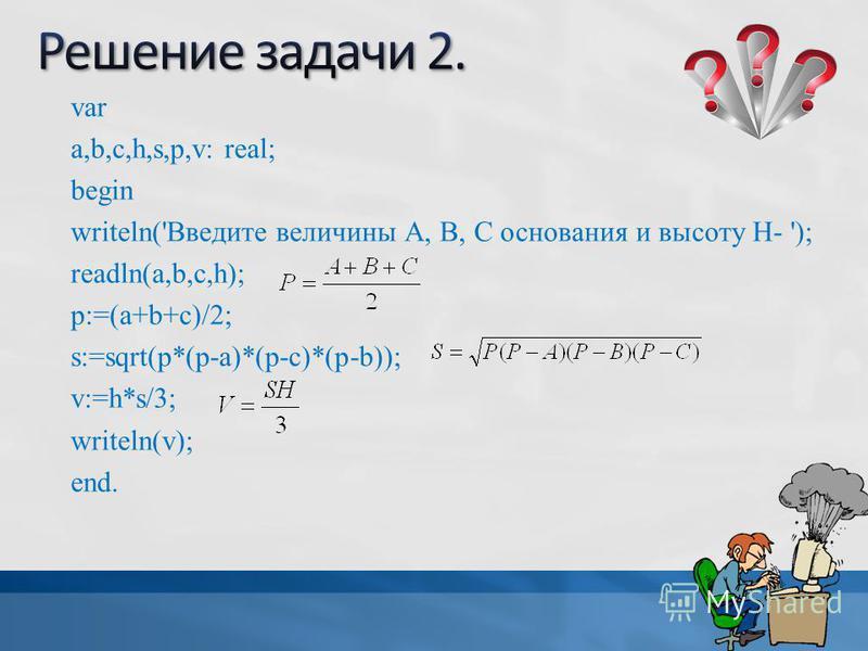 var a,b,c,h,s,p,v: real; begin writeln('Введите величины А, В, С основания и высоту Н- '); readln(a,b,c,h); p:=(a+b+c)/2; s:=sqrt(p*(p-a)*(p-c)*(p-b)); v:=h*s/3; writeln(v); end.