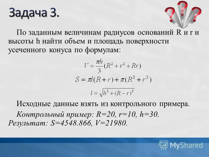 По заданным величинам радиусов оснований R и r и высоты h найти объем и площадь поверхности усеченного конуса по формулам: Исходные данные взять из контрольного примера. Контрольный пример: R=20, r=10, h=30. Результат: S=4548.866, V=21980.