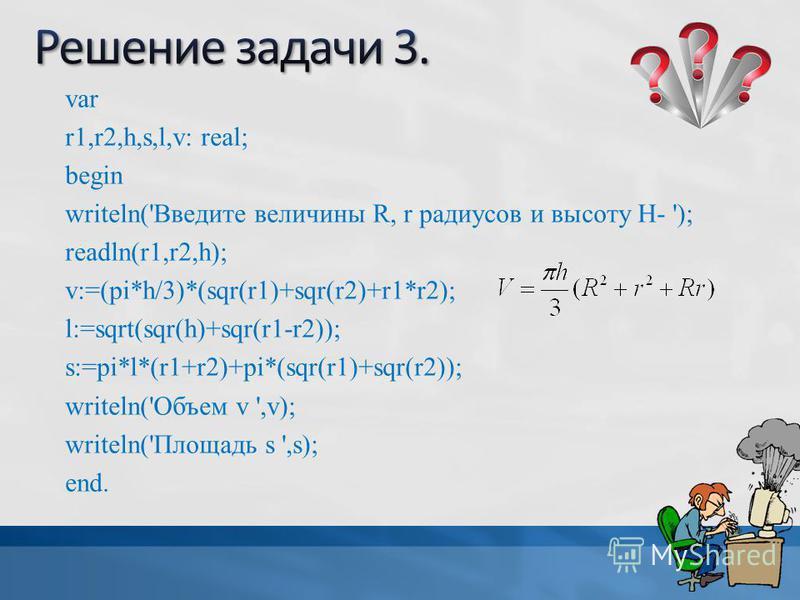 var r1,r2,h,s,l,v: real; begin writeln('Введите величины R, r радиусов и высоту Н- '); readln(r1,r2,h); v:=(pi*h/3)*(sqr(r1)+sqr(r2)+r1*r2); l:=sqrt(sqr(h)+sqr(r1-r2)); s:=pi*l*(r1+r2)+pi*(sqr(r1)+sqr(r2)); writeln('Объем v ',v); writeln('Площадь s '