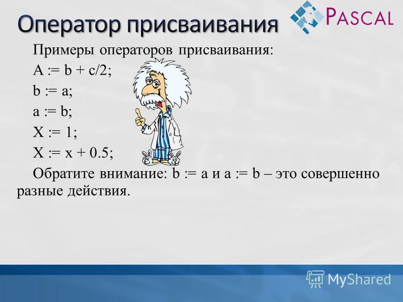 Примеры операторов присваивания: A := b + c/2; b := a; a := b; X := 1; X := x + 0.5; Обратите внимание: b := а и а := b – это совершенно разные действия.