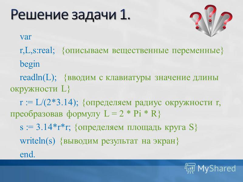 var r,L,s:real; {описываем вещественные переменные} begin readln(L); {вводим с клавиатуры значение длины окружности L} r := L/(2*3.14); {определяем радиус окружности r, преобразовав формулу L = 2 * Pi * R} s := 3.14*r*r; {определяем площадь круга S}