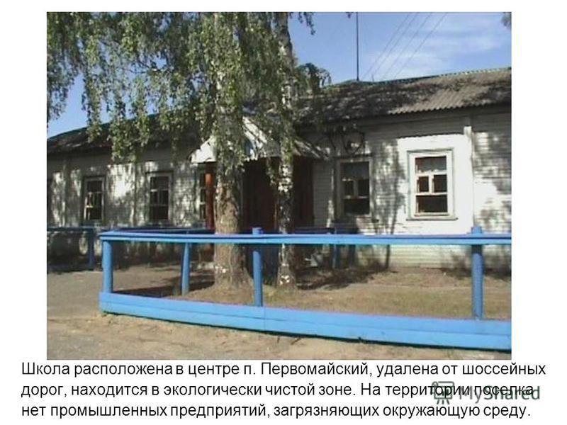 Школа расположена в центре п. Первомайский, удалена от шоссейных дорог, находится в экологически чистой зоне. На территории поселка нет промышленных предприятий, загрязняющих окружающую среду.