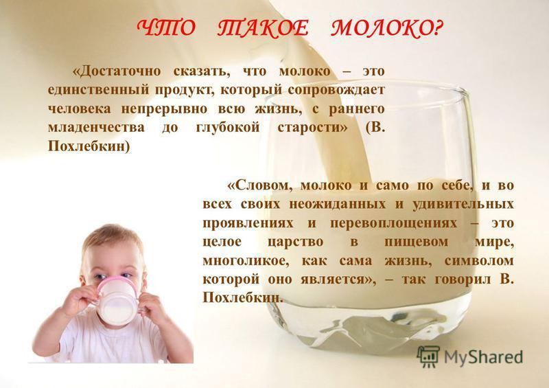 «Достаточно сказать, что молоко – это единственный продукт, который сопровождает человека непрерывно всю жизнь, с раннего младенчества до глубокой старости» (В. Похлебкин) ЧТО ТАКОЕ МОЛОКО? «Словом, молоко и само по себе, и во всех своих неожиданных
